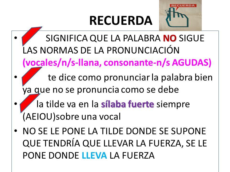 RECUERDA SIGNIFICA QUE LA PALABRA NO SIGUE LAS NORMAS DE LA PRONUNCIACIÓN (vocales/n/s-llana, consonante-n/s AGUDAS)