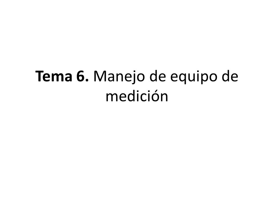 Tema 6. Manejo de equipo de medición