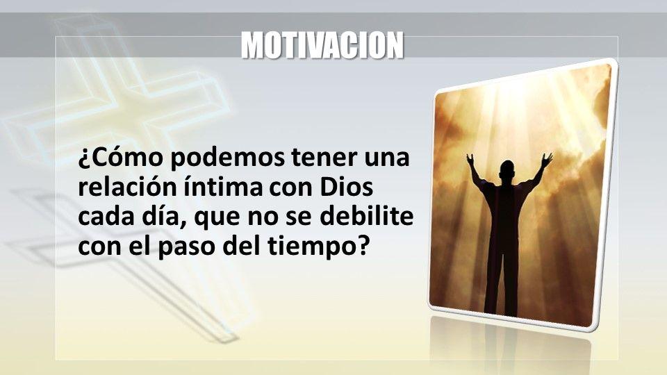 MOTIVACION ¿Cómo podemos tener una relación íntima con Dios cada día, que no se debilite con el paso del tiempo