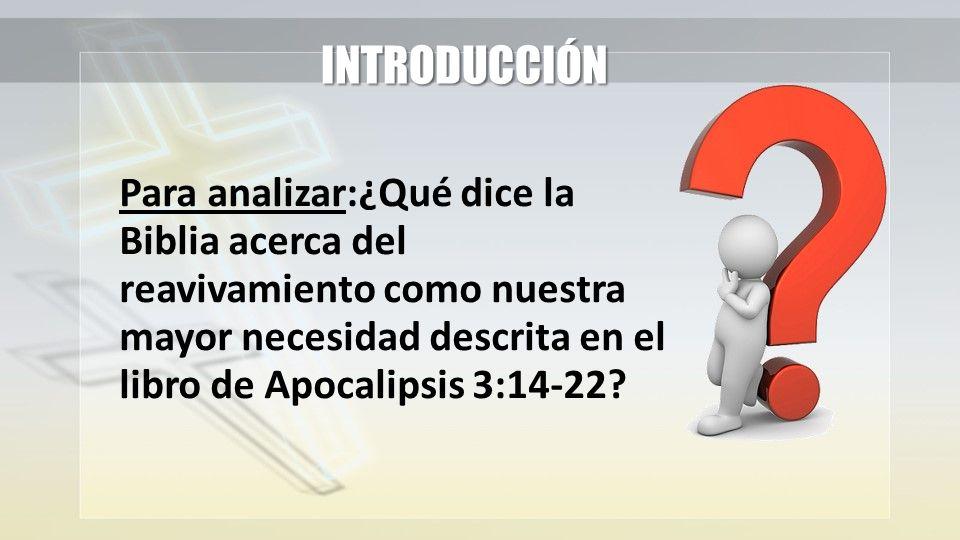 INTRODUCCIÓN Para analizar:¿Qué dice la Biblia acerca del reavivamiento como nuestra mayor necesidad descrita en el libro de Apocalipsis 3:14-22