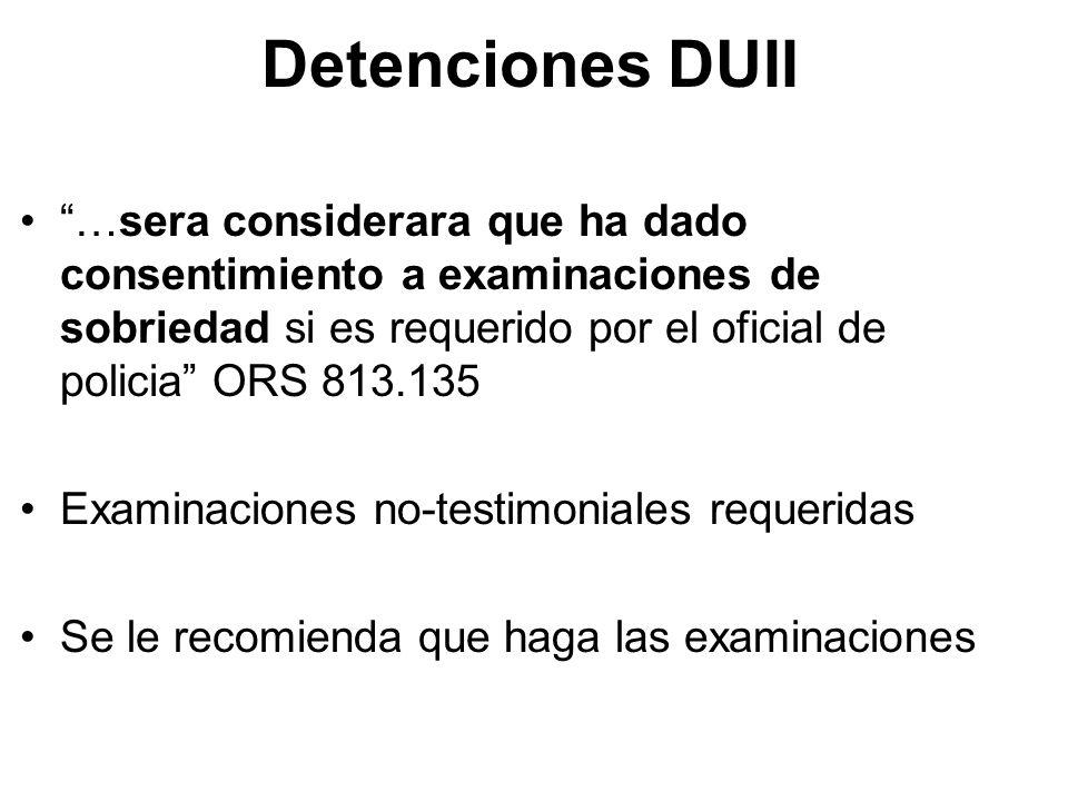 Detenciones DUII …sera considerara que ha dado consentimiento a examinaciones de sobriedad si es requerido por el oficial de policia ORS 813.135.