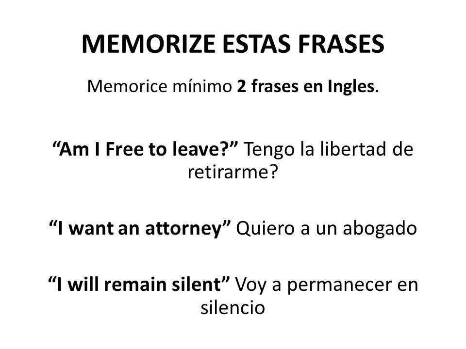 MEMORIZE ESTAS FRASES Memorice mínimo 2 frases en Ingles. Am I Free to leave Tengo la libertad de retirarme