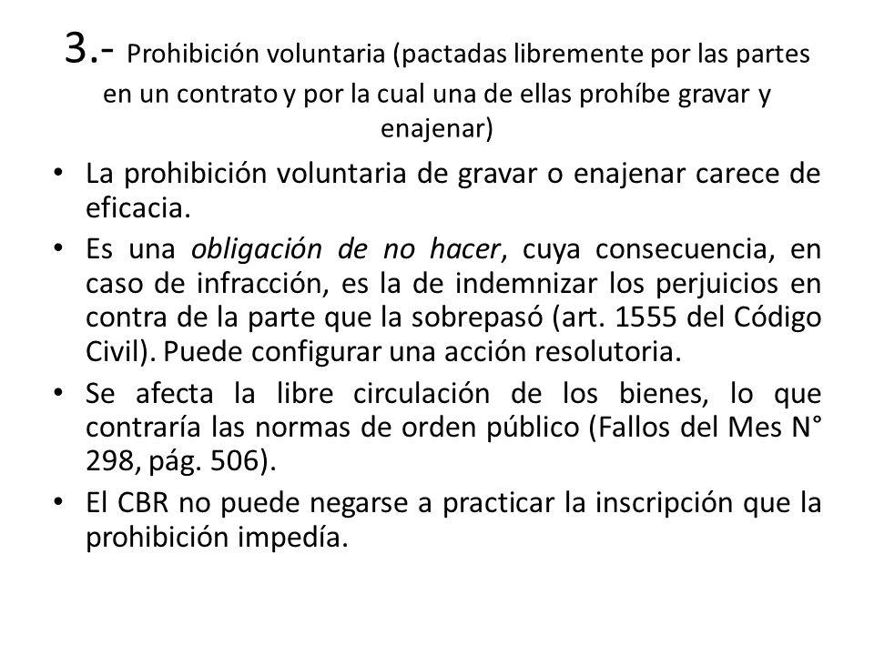3.- Prohibición voluntaria (pactadas libremente por las partes en un contrato y por la cual una de ellas prohíbe gravar y enajenar)