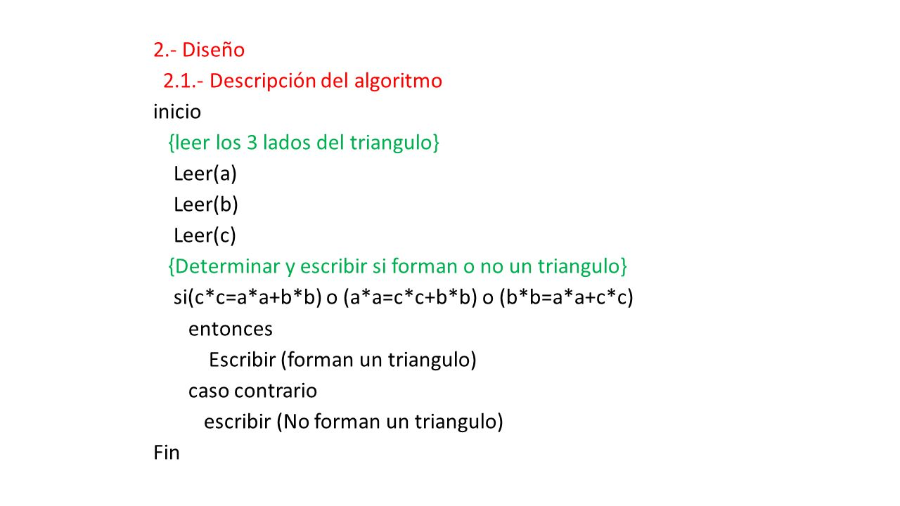 2.- Diseño 2.1.- Descripción del algoritmo inicio {leer los 3 lados del triangulo} Leer(a) Leer(b) Leer(c) {Determinar y escribir si forman o no un triangulo} si(c*c=a*a+b*b) o (a*a=c*c+b*b) o (b*b=a*a+c*c) entonces Escribir (forman un triangulo) caso contrario escribir (No forman un triangulo) Fin