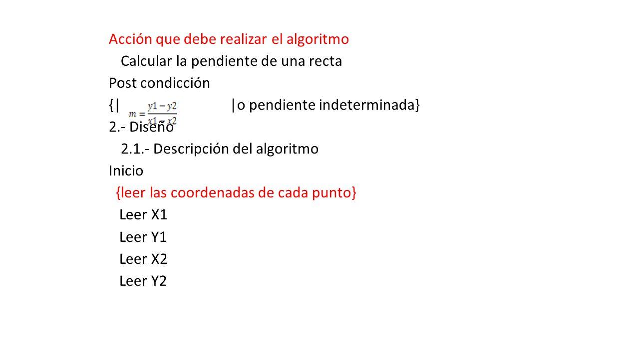 Acción que debe realizar el algoritmo Calcular la pendiente de una recta Post condicción {| |o pendiente indeterminada} 2.- Diseño 2.1.- Descripción del algoritmo Inicio {leer las coordenadas de cada punto} Leer X1 Leer Y1 Leer X2 Leer Y2