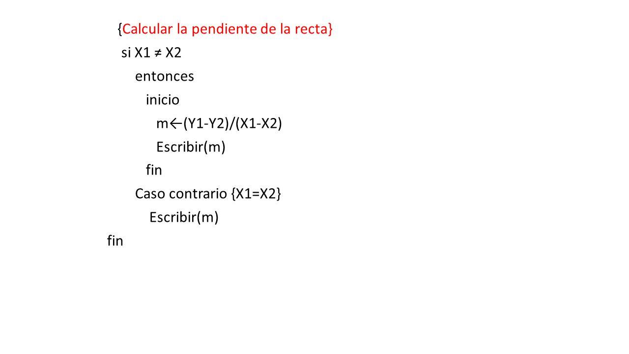 {Calcular la pendiente de la recta} si X1 ≠ X2 entonces inicio m←(Y1-Y2)/(X1-X2) Escribir(m) fin Caso contrario {X1=X2}