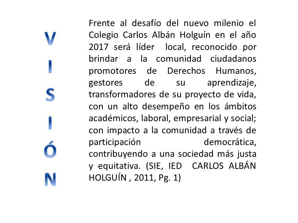 Frente al desafío del nuevo milenio el Colegio Carlos Albán Holguín en el año 2017 será líder local, reconocido por brindar a la comunidad ciudadanos promotores de Derechos Humanos, gestores de su aprendizaje, transformadores de su proyecto de vida, con un alto desempeño en los ámbitos académicos, laboral, empresarial y social; con impacto a la comunidad a través de participación democrática, contribuyendo a una sociedad más justa y equitativa. (SIE, IED CARLOS ALBÁN HOLGUÍN , 2011, Pg. 1)