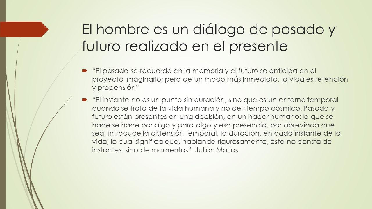 El hombre es un diálogo de pasado y futuro realizado en el presente