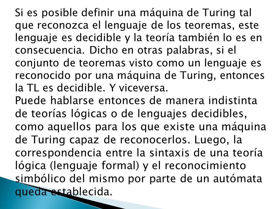 Si es posible definir una máquina de Turing tal que reconozca el lenguaje de los teoremas, este lenguaje es decidible y la teoría también lo es en consecuencia. Dicho en otras palabras, si el conjunto de teoremas visto como un lenguaje es reconocido por una máquina de Turing, entonces la TL es decidible. Y viceversa.