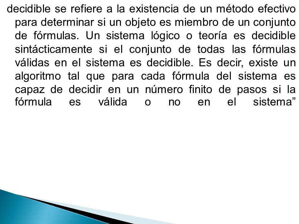 decidible se refiere a la existencia de un método efectivo para determinar si un objeto es miembro de un conjunto de fórmulas.