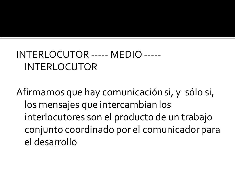 INTERLOCUTOR ----- MEDIO ----- INTERLOCUTOR Afirmamos que hay comunicación si, y sólo si, los mensajes que intercambian los interlocutores son el producto de un trabajo conjunto coordinado por el comunicador para el desarrollo