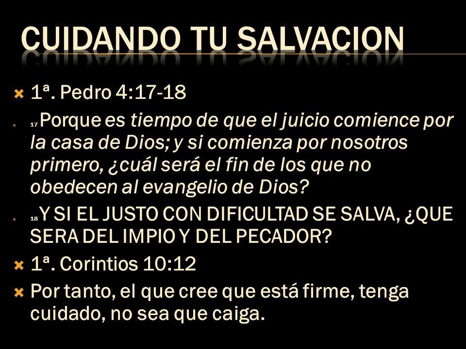CUIDANDO TU SALVACION 1ª. Pedro 4:17-18 1ª. Corintios 10:12