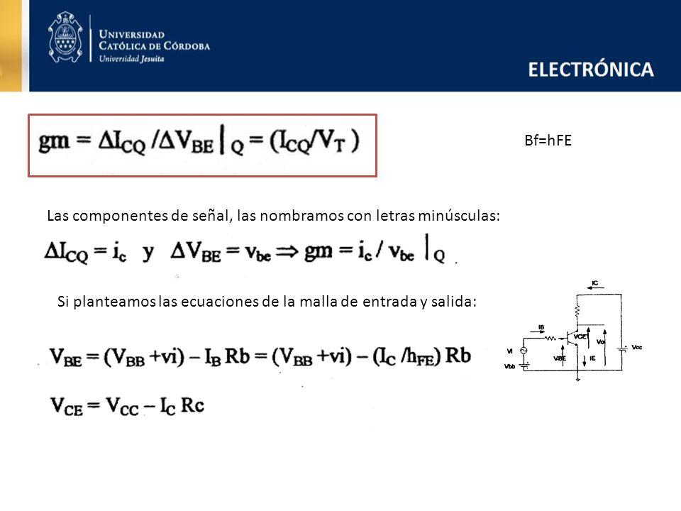 Bf=hFE Las componentes de señal, las nombramos con letras minúsculas: Si planteamos las ecuaciones de la malla de entrada y salida: