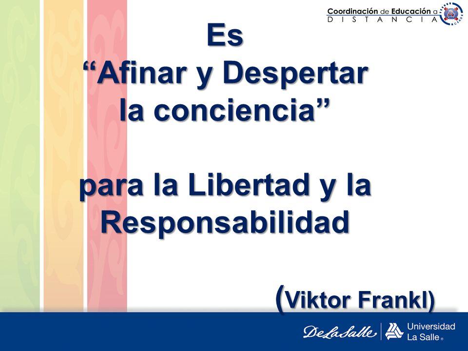 Es Afinar y Despertar la conciencia para la Libertad y la Responsabilidad (Viktor Frankl)