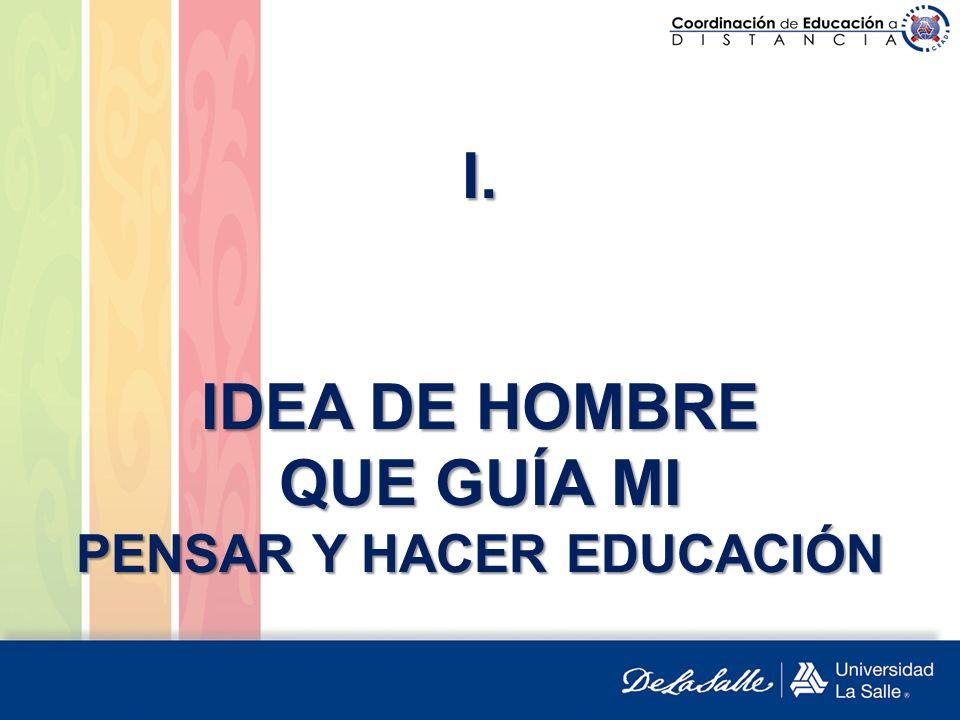 I. IDEA DE HOMBRE QUE GUÍA MI PENSAR Y HACER EDUCACIÓN