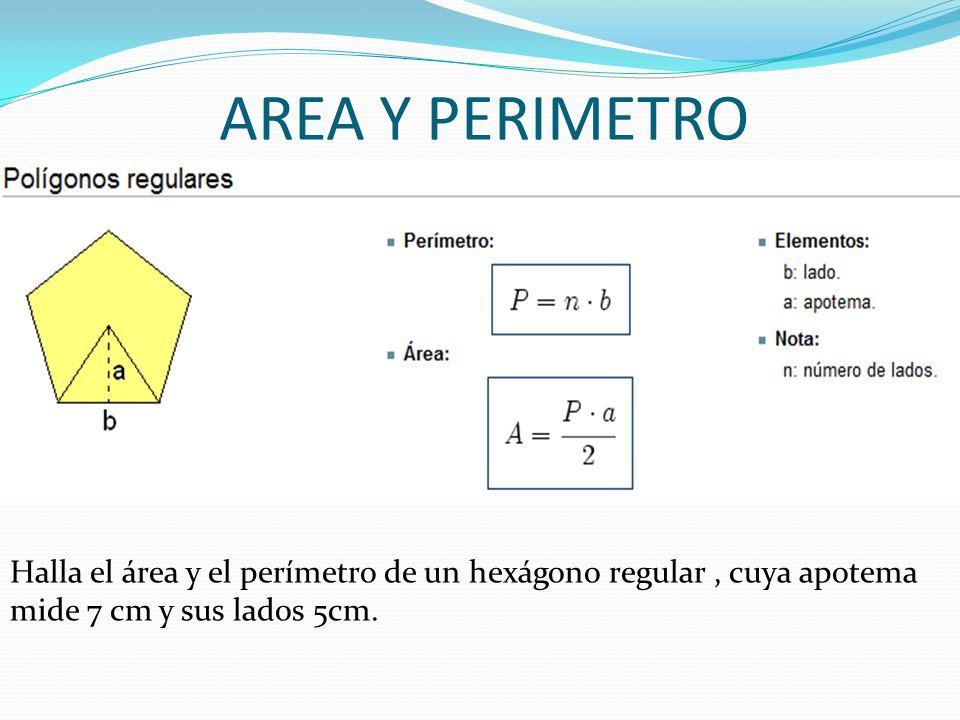 AREA Y PERIMETRO Halla el área y el perímetro de un hexágono regular , cuya apotema mide 7 cm y sus lados 5cm.