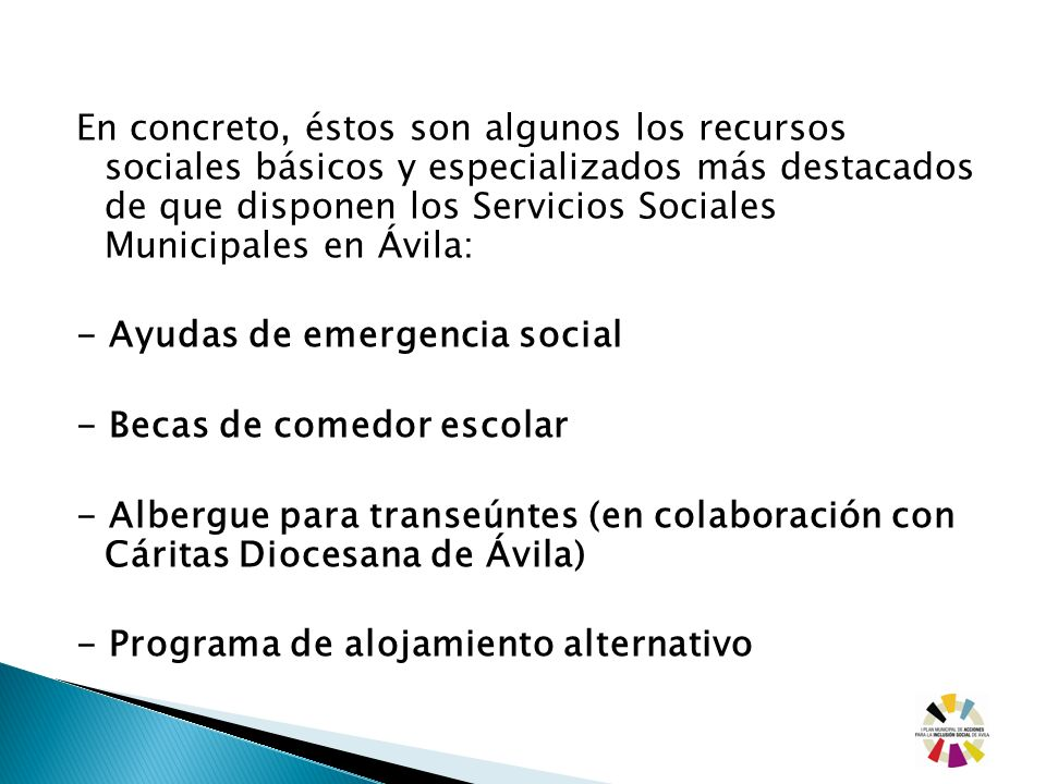 En concreto, éstos son algunos los recursos sociales básicos y especializados más destacados de que disponen los Servicios Sociales Municipales en Ávila: - Ayudas de emergencia social - Becas de comedor escolar - Albergue para transeúntes (en colaboración con Cáritas Diocesana de Ávila) - Programa de alojamiento alternativo