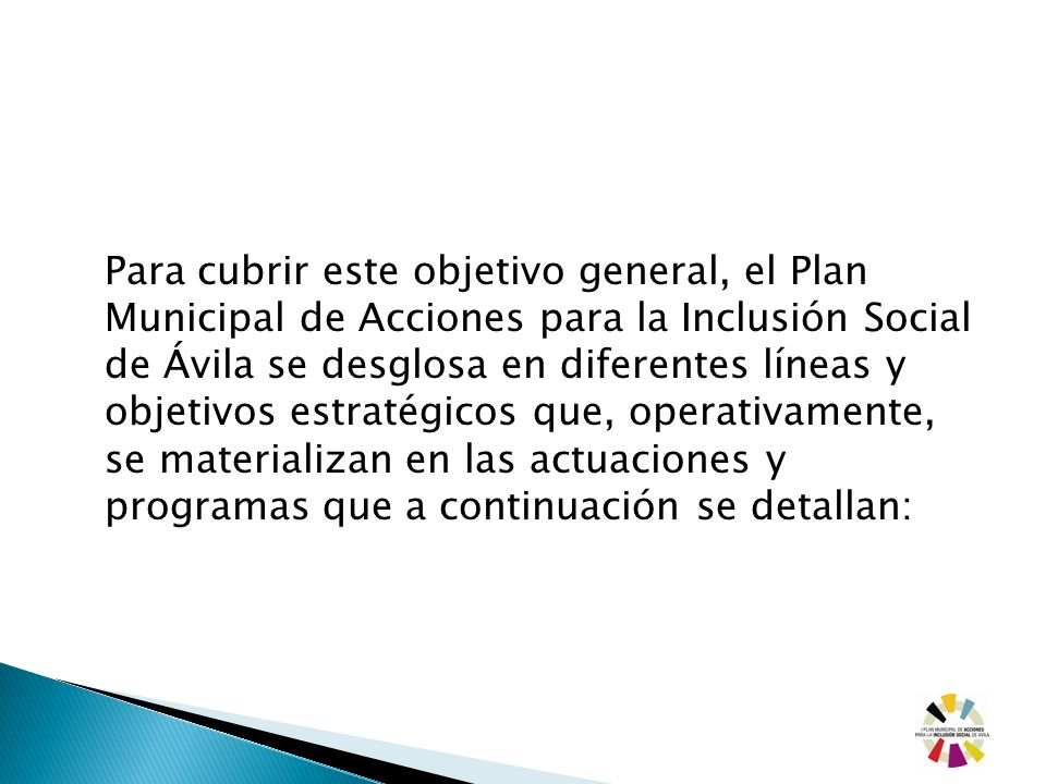 Para cubrir este objetivo general, el Plan Municipal de Acciones para la Inclusión Social de Ávila se desglosa en diferentes líneas y objetivos estratégicos que, operativamente, se materializan en las actuaciones y programas que a continuación se detallan: