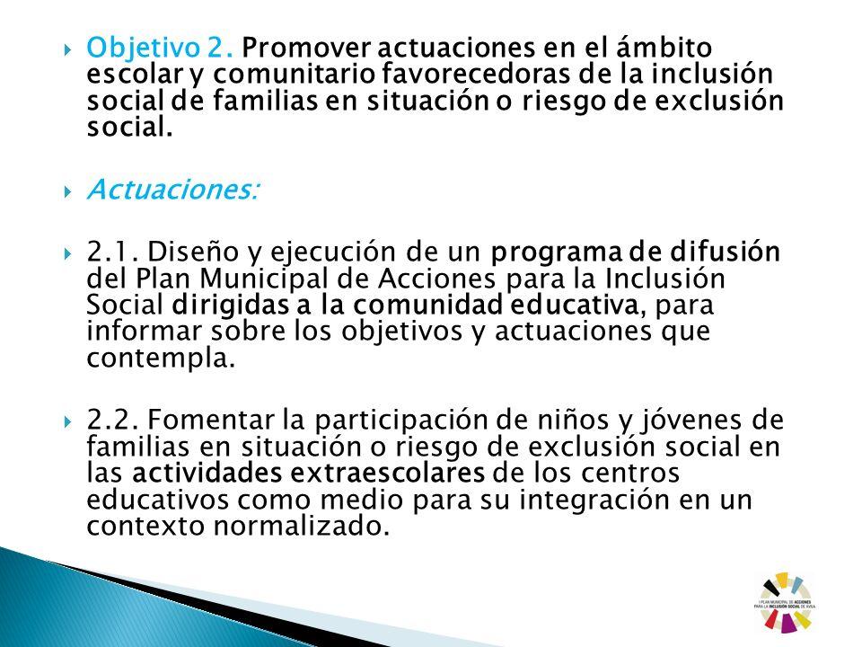 Objetivo 2. Promover actuaciones en el ámbito escolar y comunitario favorecedoras de la inclusión social de familias en situación o riesgo de exclusión social.