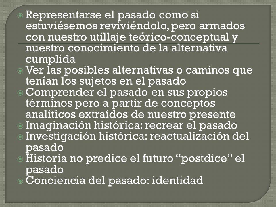 Representarse el pasado como si estuviésemos reviviéndolo, pero armados con nuestro utillaje teórico-conceptual y nuestro conocimiento de la alternativa cumplida