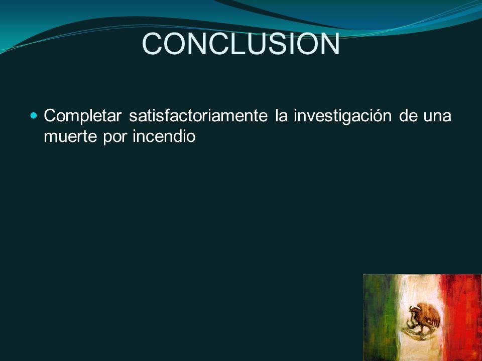 CONCLUSION Completar satisfactoriamente la investigación de una muerte por incendio
