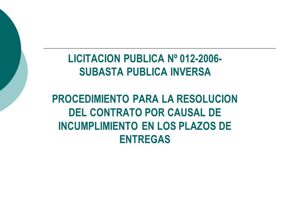 LICITACION PUBLICA Nº 012-2006- SUBASTA PUBLICA INVERSA PROCEDIMIENTO PARA LA RESOLUCION DEL CONTRATO POR CAUSAL DE INCUMPLIMIENTO EN LOS PLAZOS DE ENTREGAS
