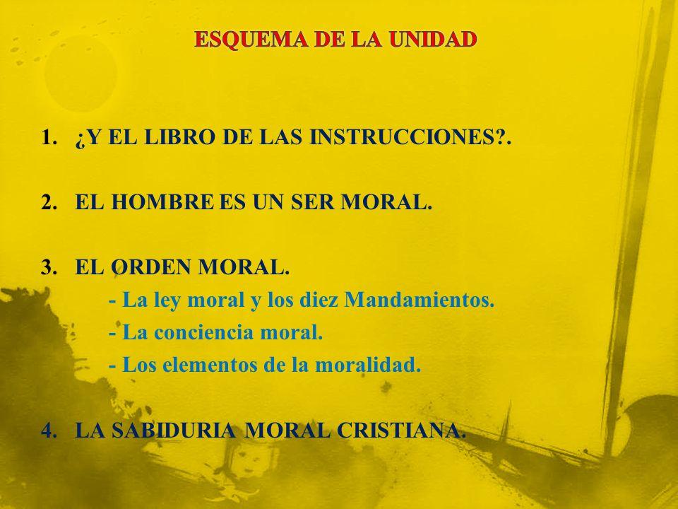 ESQUEMA DE LA UNIDAD ¿Y EL LIBRO DE LAS INSTRUCCIONES . EL HOMBRE ES UN SER MORAL. EL ORDEN MORAL.