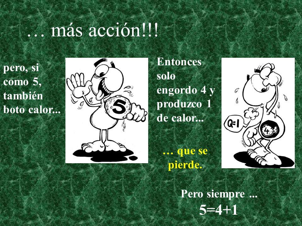 … más acción!!! 5=4+1 pero, si como 5, también boto calor...