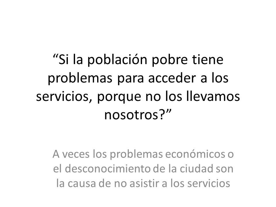 Si la población pobre tiene problemas para acceder a los servicios, porque no los llevamos nosotros