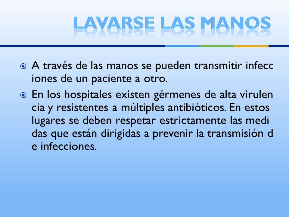 Lavarse las manos A través de las manos se pueden transmitir infecciones de un paciente a otro.