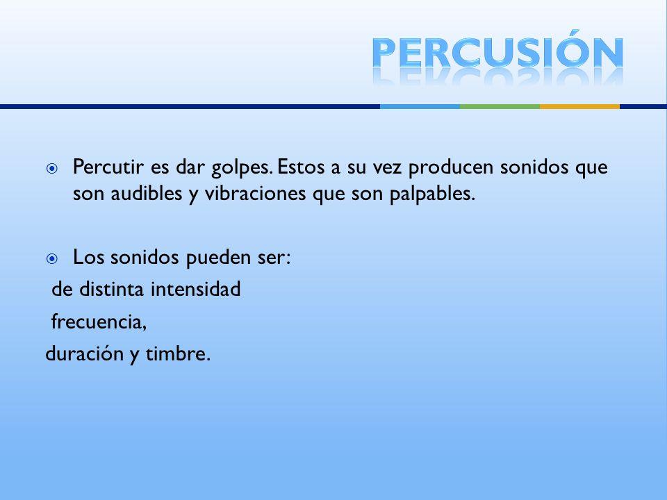 percusión Percutir es dar golpes. Estos a su vez producen sonidos que son audibles y vibraciones que son palpables.
