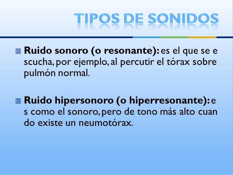 Tipos de sonidos Ruido sonoro (o resonante): es el que se escucha, por ejemplo, al percutir el tórax sobre pulmón normal.