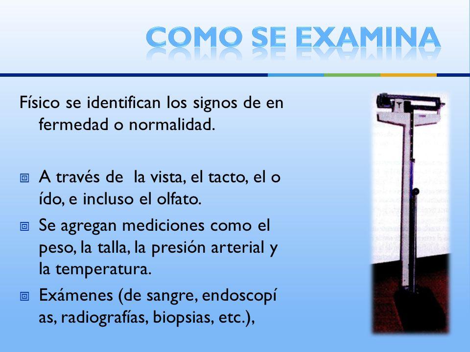 Como se examina Físico se identifican los signos de enfermedad o normalidad. A través de la vista, el tacto, el oído, e incluso el olfato.