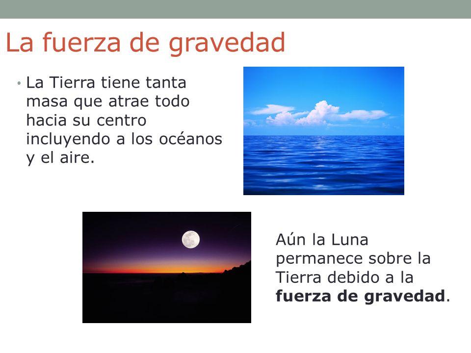 La fuerza de gravedad La Tierra tiene tanta masa que atrae todo hacia su centro incluyendo a los océanos y el aire.