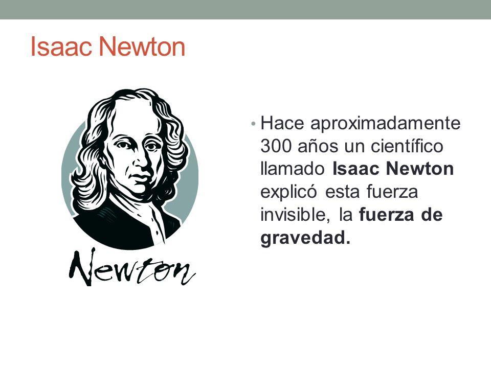 Isaac Newton Hace aproximadamente 300 años un científico llamado Isaac Newton explicó esta fuerza invisible, la fuerza de gravedad.