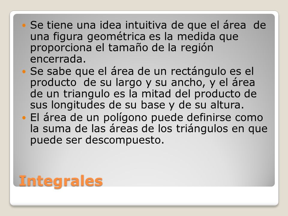 Se tiene una idea intuitiva de que el área de una figura geométrica es la medida que proporciona el tamaño de la región encerrada.