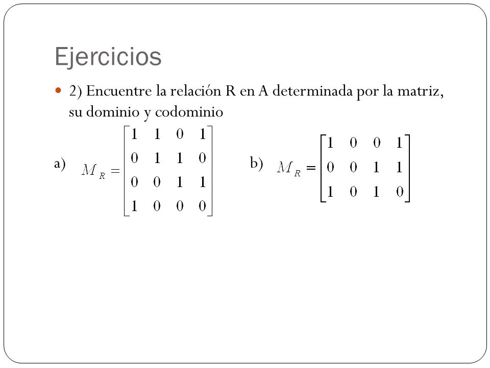 Ejercicios 2) Encuentre la relación R en A determinada por la matriz, su dominio y codominio.