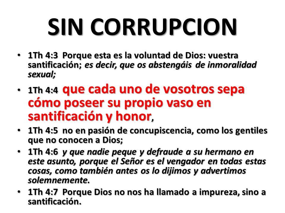 SIN CORRUPCION 1Th 4:3 Porque esta es la voluntad de Dios: vuestra santificación; es decir, que os abstengáis de inmoralidad sexual;