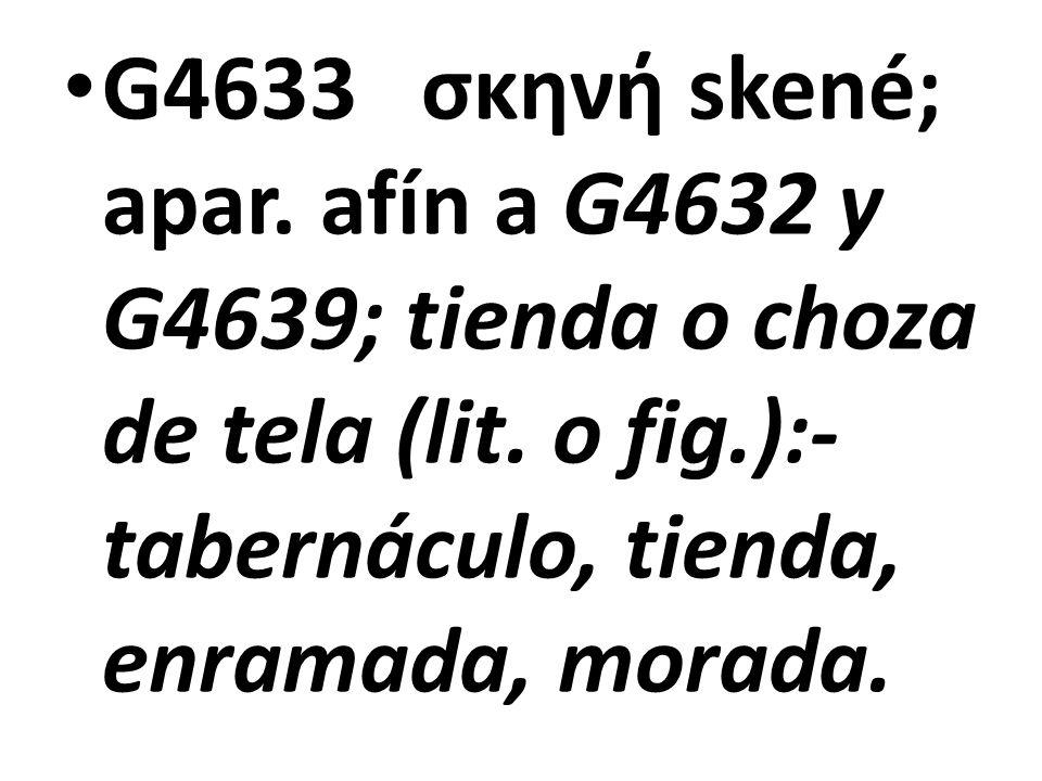 G4633 σκηνή skené; apar. afín a G4632 y G4639; tienda o choza de tela (lit.