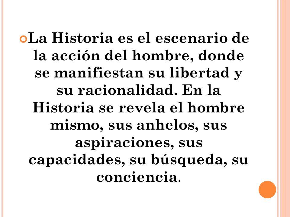 La Historia es el escenario de la acción del hombre, donde se manifiestan su libertad y su racionalidad.