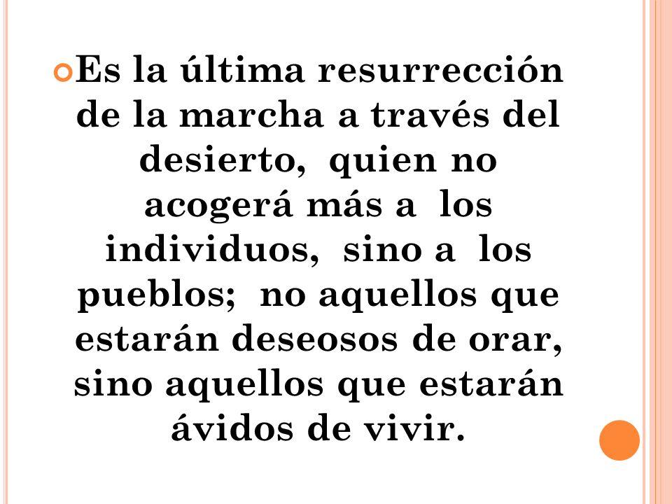 Es la última resurrección de la marcha a través del desierto, quien no acogerá más a los individuos, sino a los pueblos; no aquellos que estarán deseosos de orar, sino aquellos que estarán ávidos de vivir.