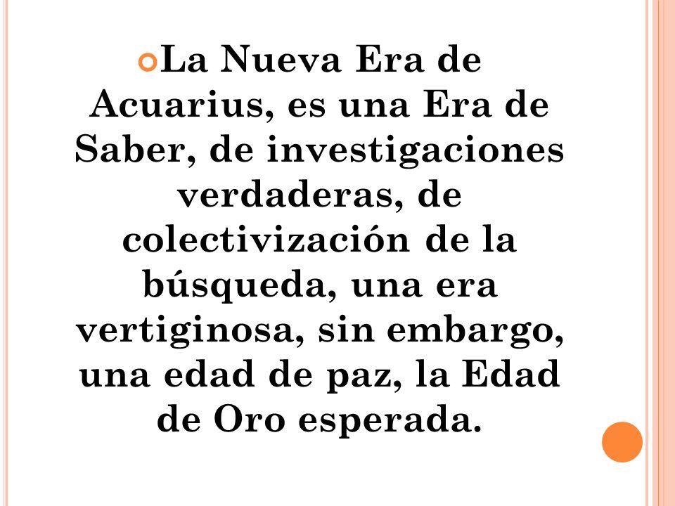 La Nueva Era de Acuarius, es una Era de Saber, de investigaciones verdaderas, de colectivización de la búsqueda, una era vertiginosa, sin embargo, una edad de paz, la Edad de Oro esperada.