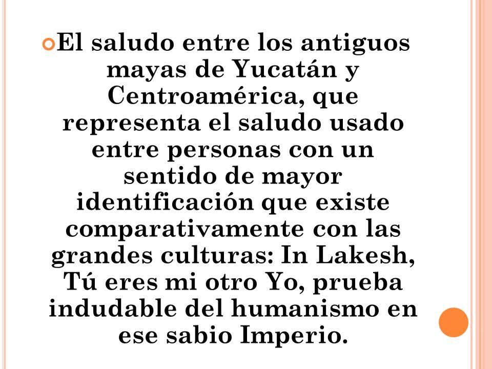 El saludo entre los antiguos mayas de Yucatán y Centroamérica, que representa el saludo usado entre personas con un sentido de mayor identificación que existe comparativamente con las grandes culturas: In Lakesh, Tú eres mi otro Yo, prueba indudable del humanismo en ese sabio Imperio.