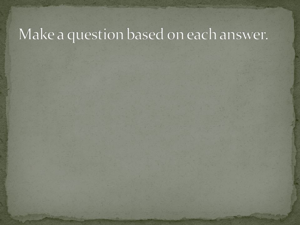 Make a question based on each answer.