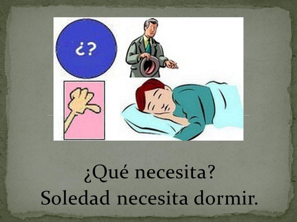¿Qué necesita Soledad necesita dormir.