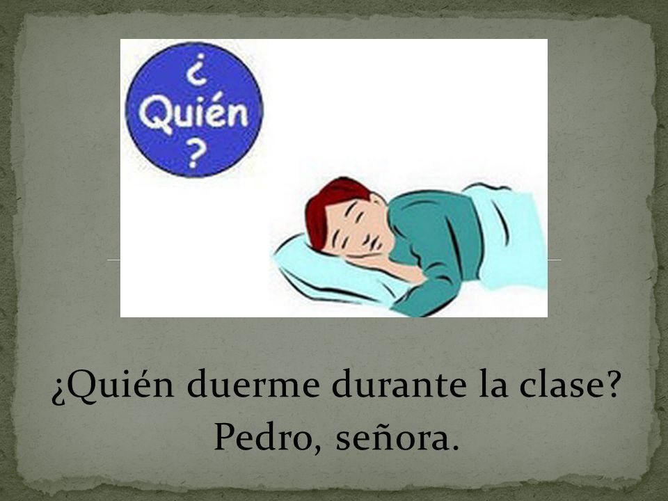 ¿Quién duerme durante la clase Pedro, señora.