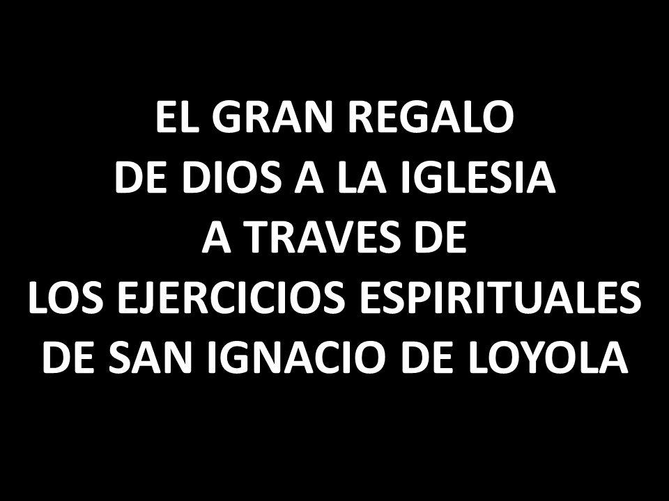 EL GRAN REGALO DE DIOS A LA IGLESIA A TRAVES DE LOS EJERCICIOS ESPIRITUALES DE SAN IGNACIO DE LOYOLA