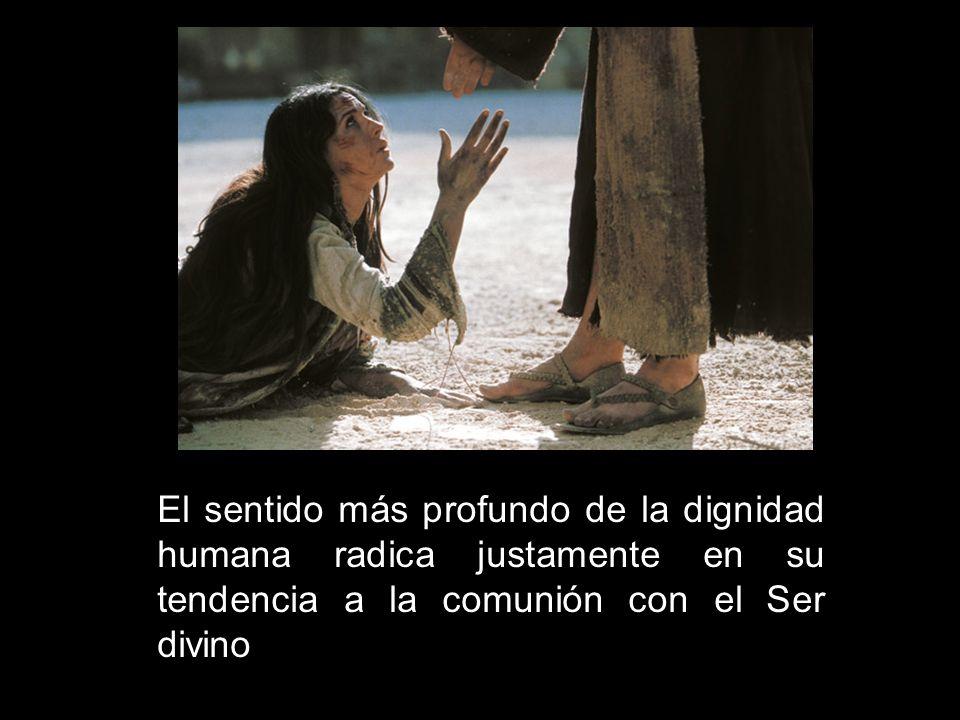 El sentido más profundo de la dignidad humana radica justamente en su tendencia a la comunión con el Ser divino