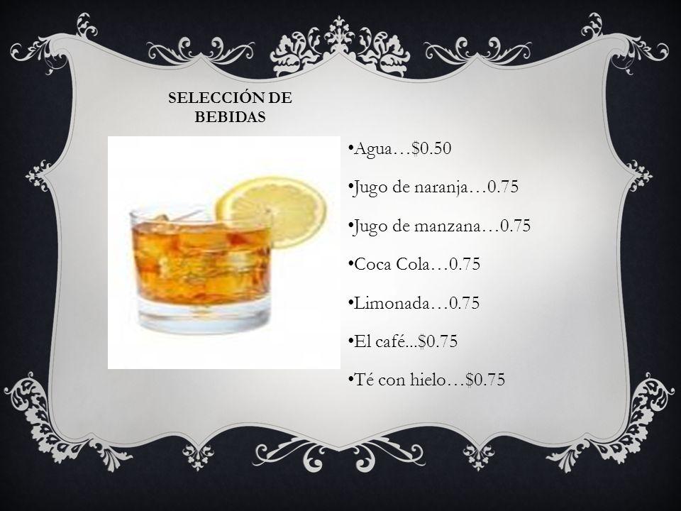 Agua…$0.50 Jugo de naranja…0.75 Jugo de manzana…0.75 Coca Cola…0.75
