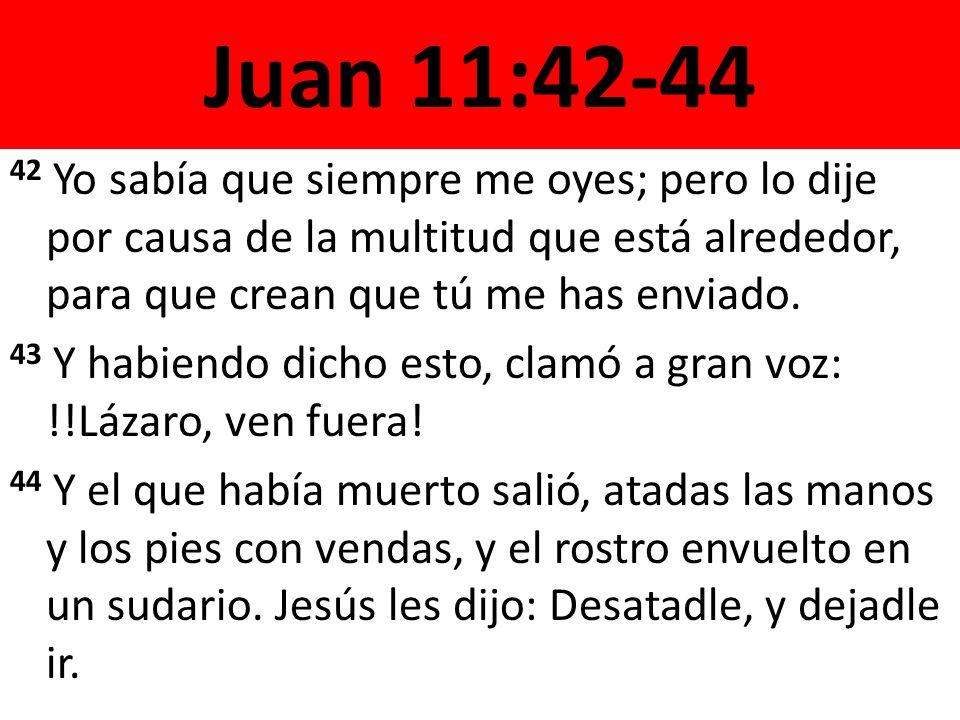 Juan 11:42-44 42 Yo sabía que siempre me oyes; pero lo dije por causa de la multitud que está alrededor, para que crean que tú me has enviado.